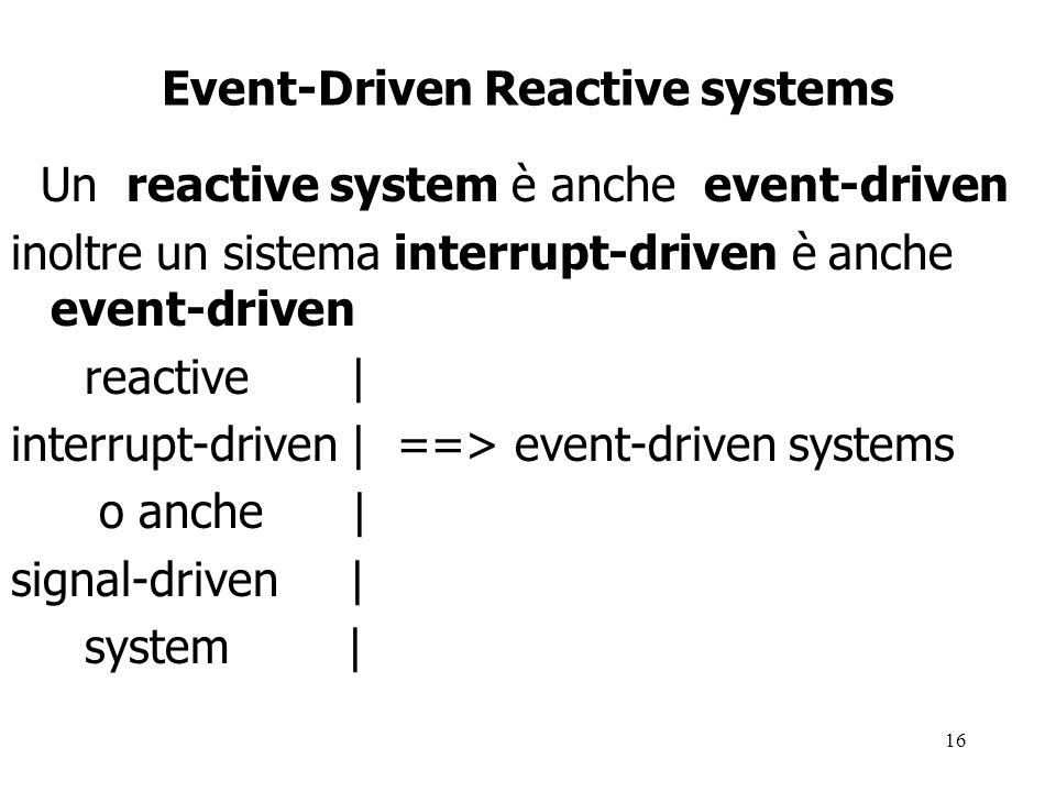 16 Event-Driven Reactive systems Un reactive system è anche event-driven inoltre un sistema interrupt-driven è anche event-driven reactive | interrupt-driven | ==> event-driven systems o anche | signal-driven | system |