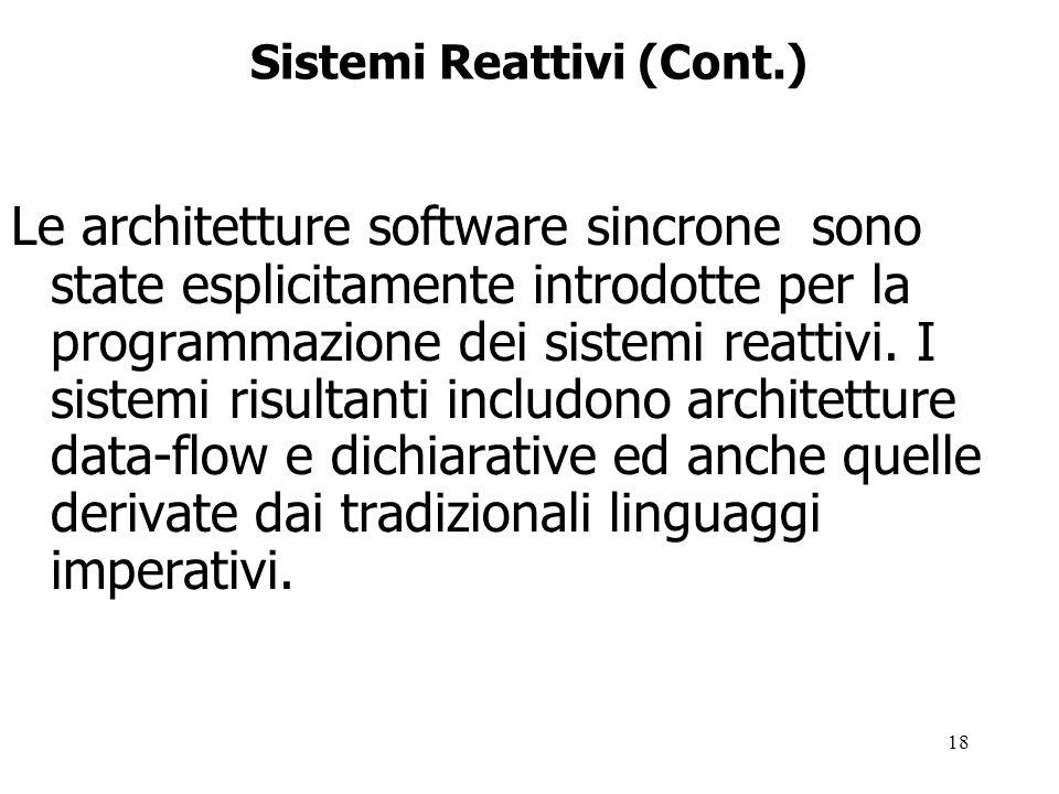18 Sistemi Reattivi (Cont.) Le architetture software sincrone sono state esplicitamente introdotte per la programmazione dei sistemi reattivi.
