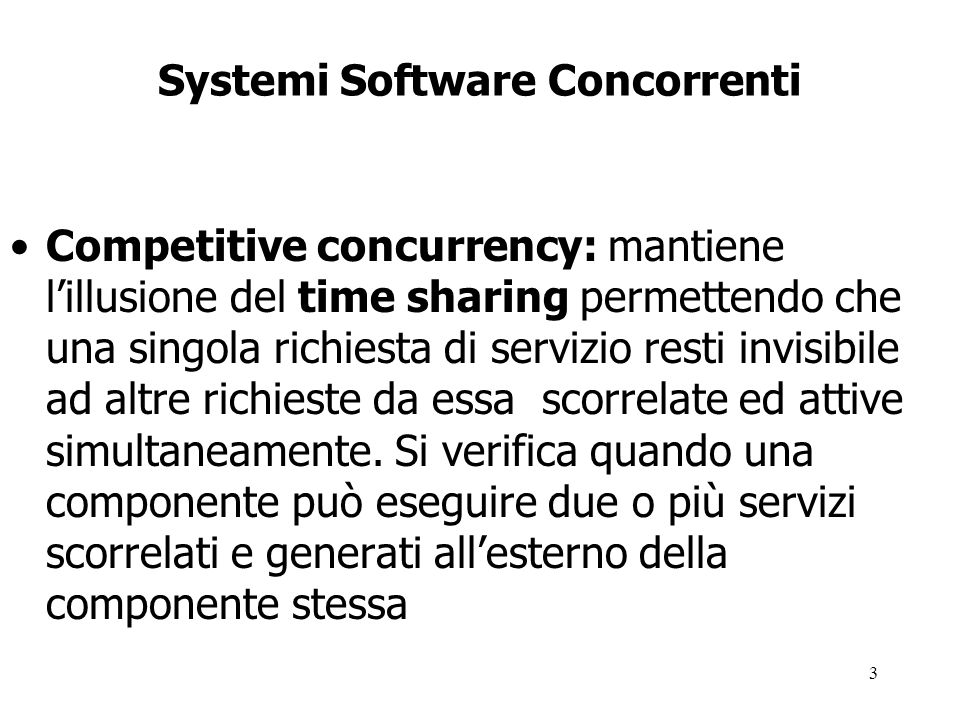 3 Systemi Software Concorrenti Competitive concurrency: mantiene l'illusione del time sharing permettendo che una singola richiesta di servizio resti invisibile ad altre richieste da essa scorrelate ed attive simultaneamente.