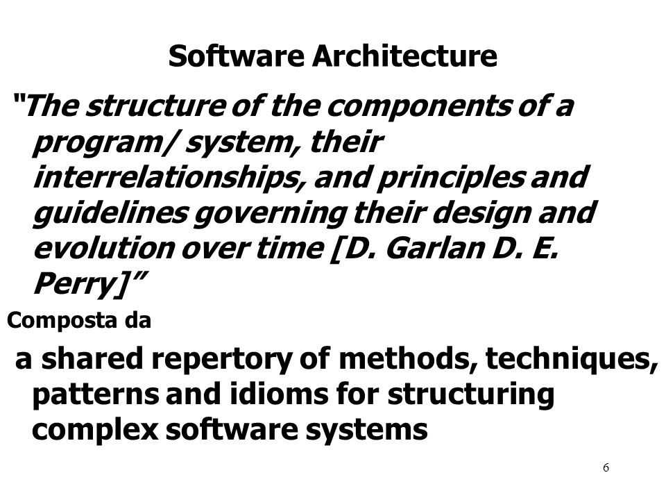 6 Software Architecture The structure of the components of a program/ system, their interrelationships, and principles and guidelines governing their design and evolution over time [D.