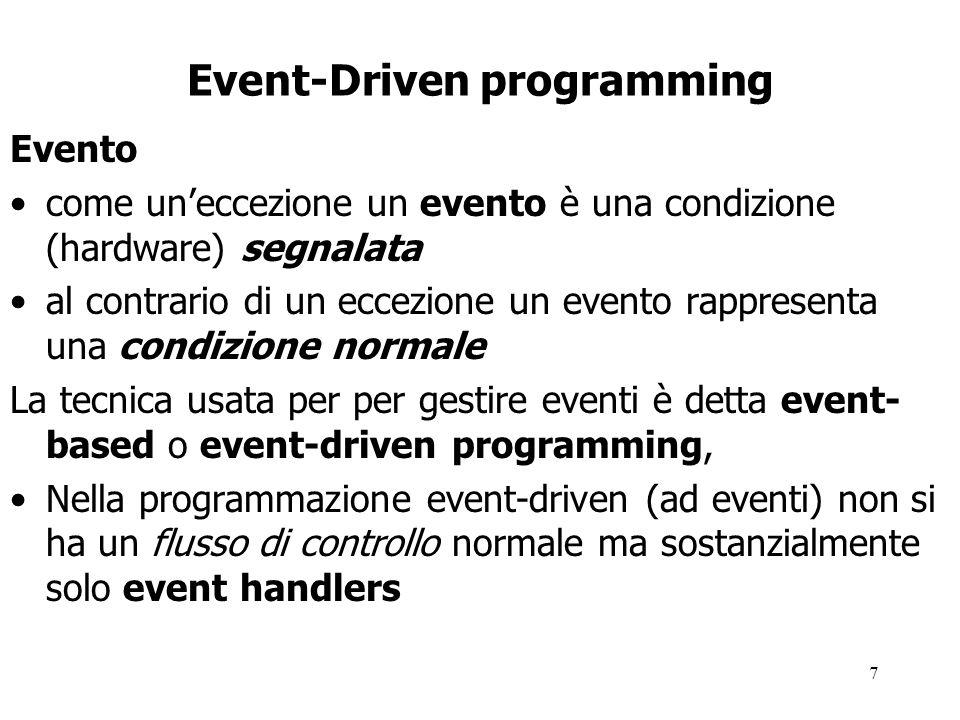 7 Event-Driven programming Evento come un'eccezione un evento è una condizione (hardware) segnalata al contrario di un eccezione un evento rappresenta una condizione normale La tecnica usata per per gestire eventi è detta event- based o event-driven programming, Nella programmazione event-driven (ad eventi) non si ha un flusso di controllo normale ma sostanzialmente solo event handlers