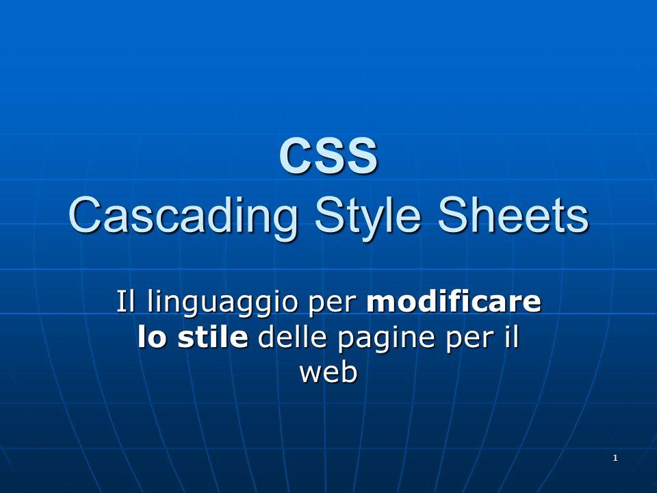 1 CSS Cascading Style Sheets Il linguaggio per modificare lo stile delle pagine per il web