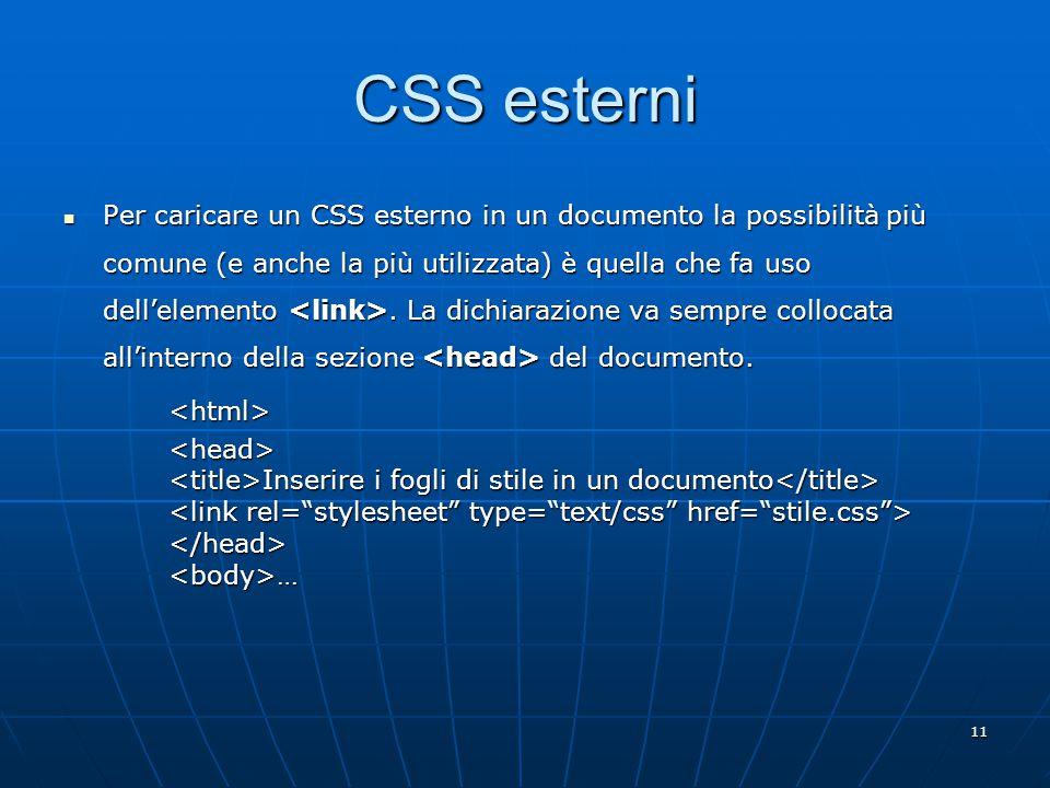 11 CSS esterni Per caricare un CSS esterno in un documento la possibilità più comune (e anche la più utilizzata) è quella che fa uso dell'elemento.