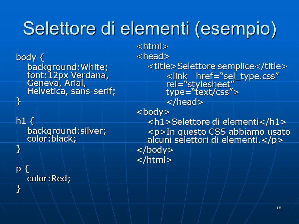 18 Selettore di elementi (esempio) body { background:White; font:12px Verdana, Geneva, Arial, Helvetica, sans-serif; } h1 { background:silver; color:black; } p { color:Red;} <html><head> Selettore semplice Selettore semplice </head><body> Selettore di elementi Selettore di elementi In questo CSS abbiamo usato alcuni selettori di elementi.