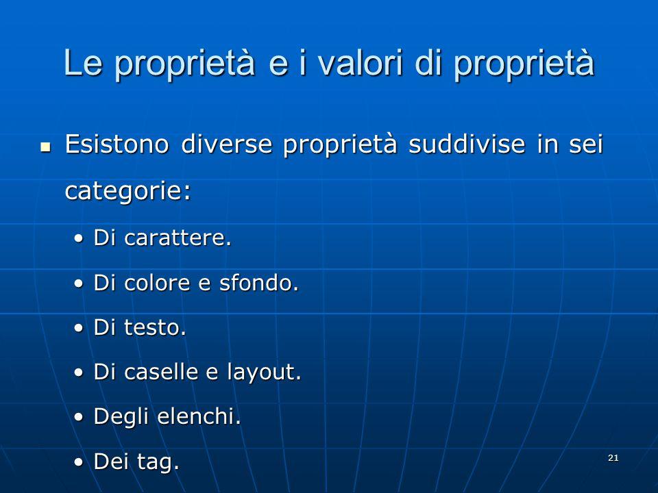 21 Le proprietà e i valori di proprietà Esistono diverse proprietà suddivise in sei categorie: Esistono diverse proprietà suddivise in sei categorie: Di carattere.Di carattere.