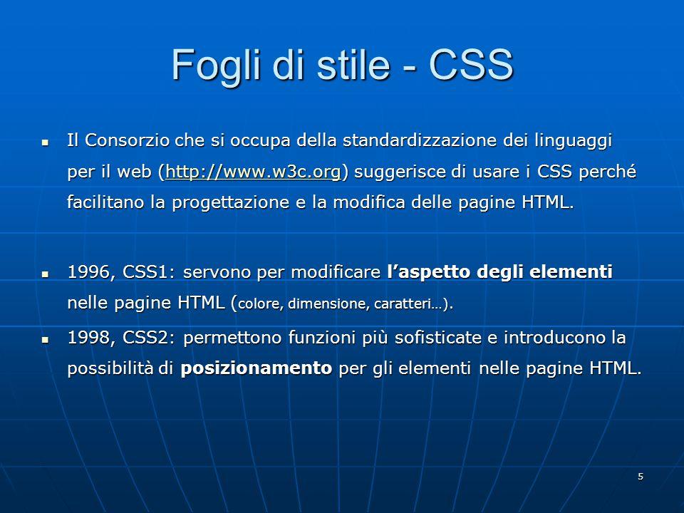 5 Fogli di stile - CSS Il Consorzio che si occupa della standardizzazione dei linguaggi per il web (http://www.w3c.org) suggerisce di usare i CSS perché facilitano la progettazione e la modifica delle pagine HTML.