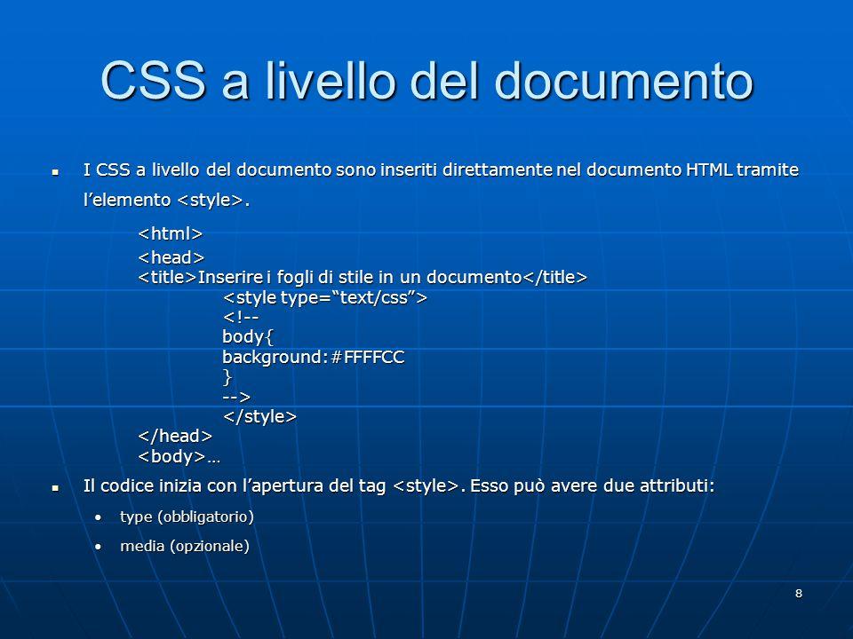 9 CSS a livello del documento L'attributo type indica al browser il tipo di specifica dello stile all'interno del tag L'attributo type indica al browser il tipo di specifica dello stile all'interno del tag <style type= text/css … Indica che il tipo è un CSS.