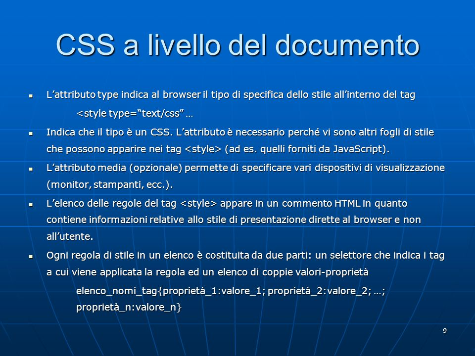 9 CSS a livello del documento L'attributo type indica al browser il tipo di specifica dello stile all'interno del tag L'attributo type indica al browser il tipo di specifica dello stile all'interno del tag <style type= text/css … Indica che il tipo è un CSS.