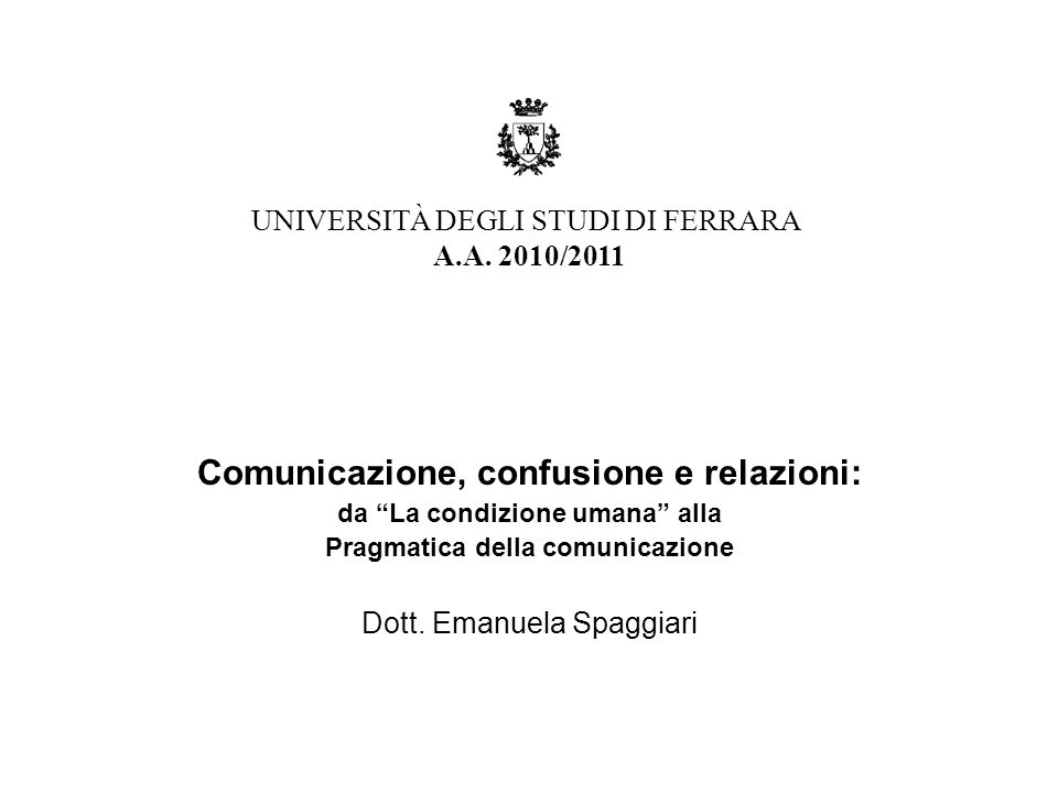 """Comunicazione, confusione e relazioni: da """"La condizione umana"""" alla Pragmatica della comunicazione Dott. Emanuela Spaggiari UNIVERSITÀ DEGLI STUDI DI"""