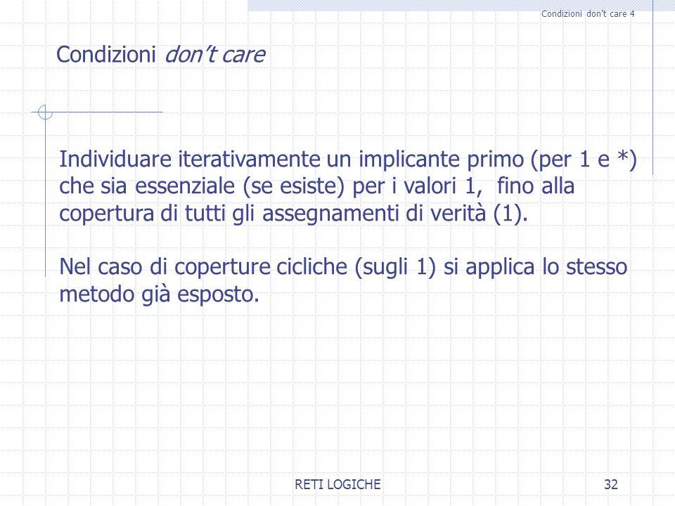 RETI LOGICHE32 Condizioni don't care 4 Condizioni don't care Individuare iterativamente un implicante primo (per 1 e *) che sia essenziale (se esiste)