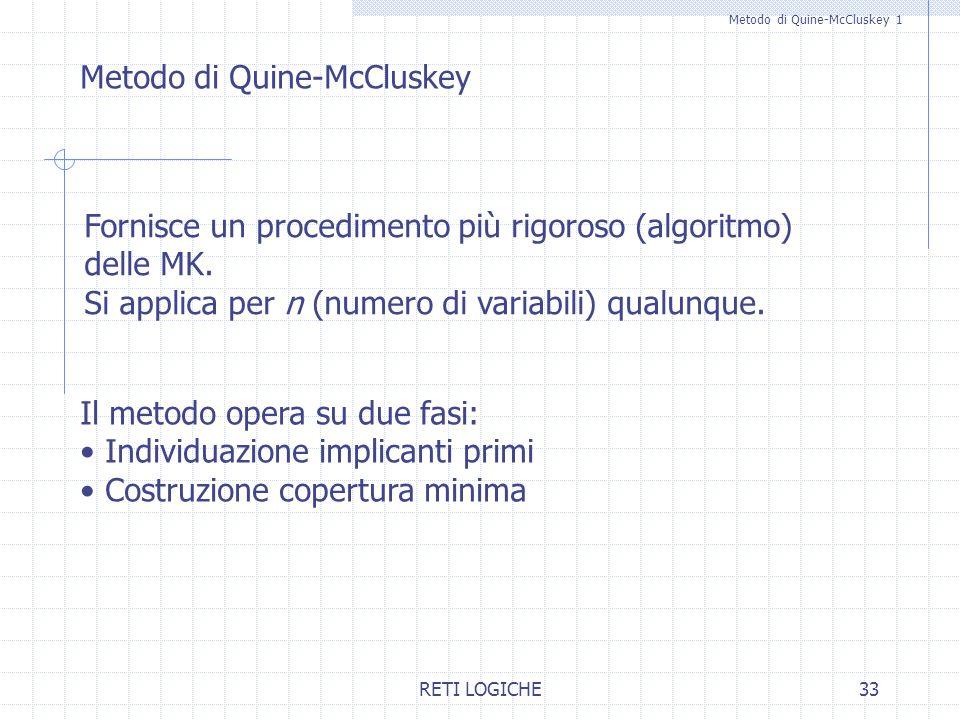 RETI LOGICHE33 Metodo di Quine-McCluskey 1 Metodo di Quine-McCluskey Fornisce un procedimento più rigoroso (algoritmo) delle MK. Si applica per n (num