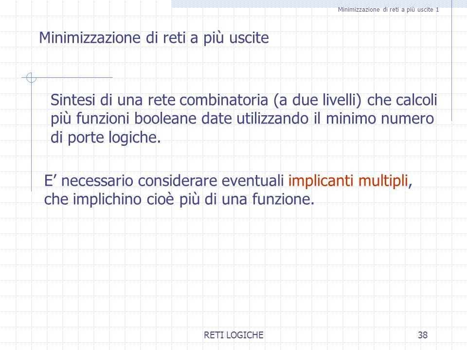 RETI LOGICHE38 Minimizzazione di reti a più uscite 1 Minimizzazione di reti a più uscite Sintesi di una rete combinatoria (a due livelli) che calcoli
