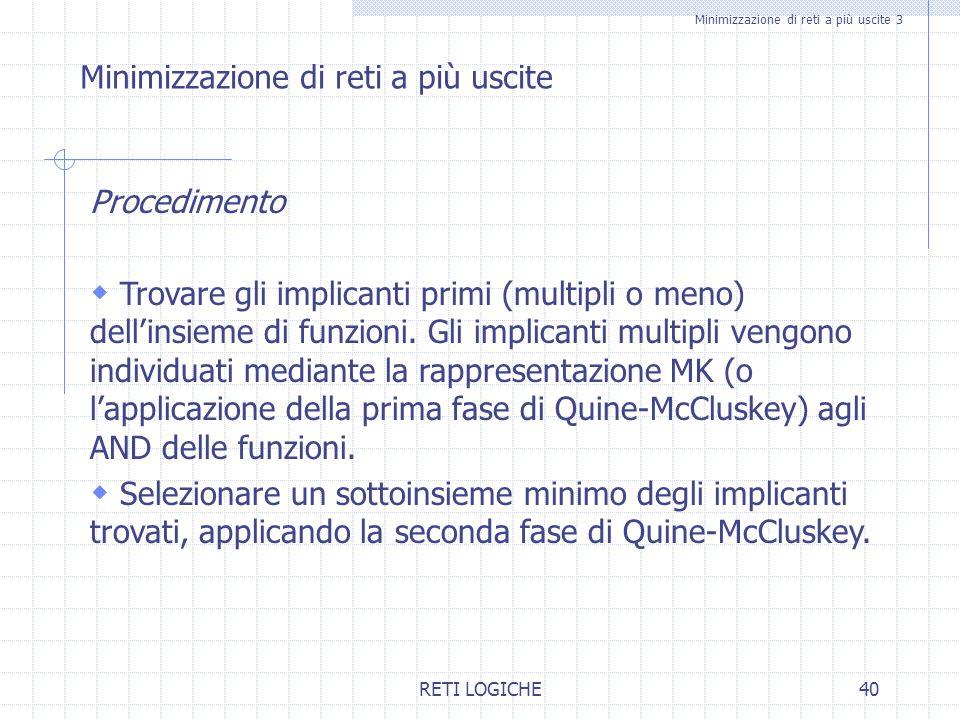 RETI LOGICHE40 Minimizzazione di reti a più uscite 3 Minimizzazione di reti a più uscite Procedimento  Trovare gli implicanti primi (multipli o meno)