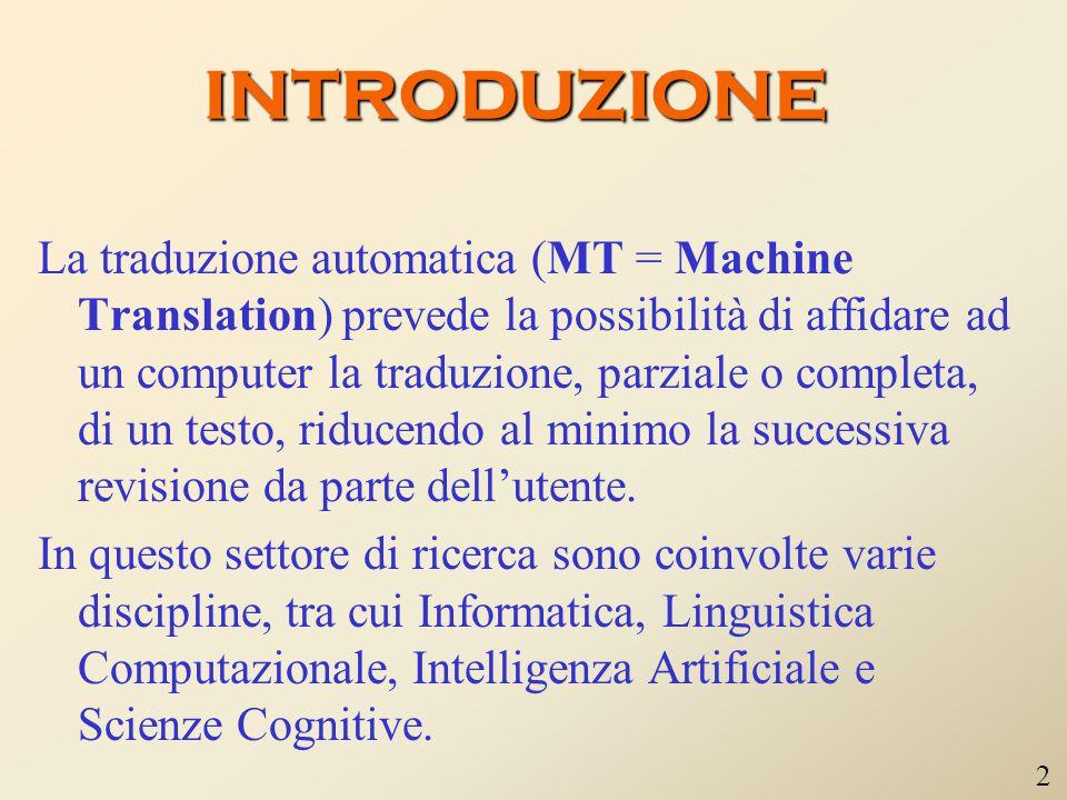 INTRODUZIONE La traduzione automatica (MT = Machine Translation) prevede la possibilità di affidare ad un computer la traduzione, parziale o completa, di un testo, riducendo al minimo la successiva revisione da parte dell'utente.