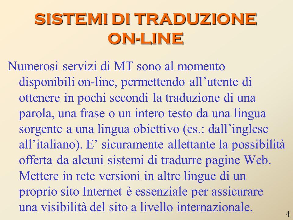 SISTEMI DI TRADUZIONE ON-LINE Numerosi servizi di MT sono al momento disponibili on-line, permettendo all'utente di ottenere in pochi secondi la traduzione di una parola, una frase o un intero testo da una lingua sorgente a una lingua obiettivo (es.: dall'inglese all'italiano).
