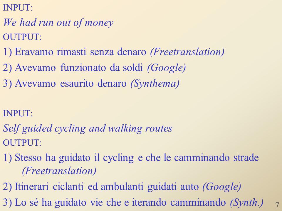 INPUT: We had run out of money OUTPUT: 1) Eravamo rimasti senza denaro (Freetranslation) 2) Avevamo funzionato da soldi (Google) 3) Avevamo esaurito denaro (Synthema) INPUT: Self guided cycling and walking routes OUTPUT: 1) Stesso ha guidato il cycling e che le camminando strade (Freetranslation) 2) Itinerari ciclanti ed ambulanti guidati auto (Google) 3) Lo sé ha guidato vie che e iterando camminando (Synth.) 7