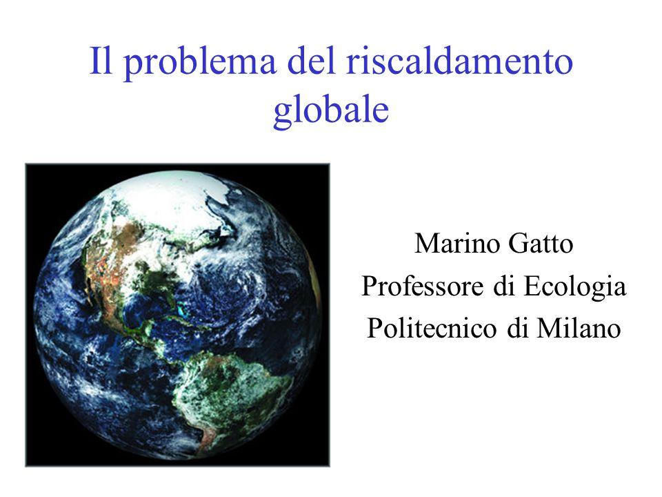 Il problema del riscaldamento globale Marino Gatto Professore di Ecologia Politecnico di Milano