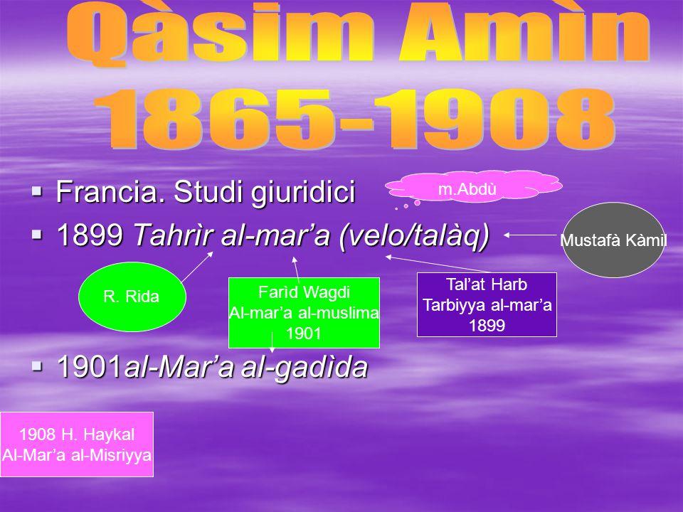  Francia. Studi giuridici  1899 Tahrìr al-mar'a (velo/talàq)  1901al-Mar'a al-gadìda m.Abdù Farìd Wagdi Al-mar'a al-muslima 1901 Tal'at Harb Tarbiy