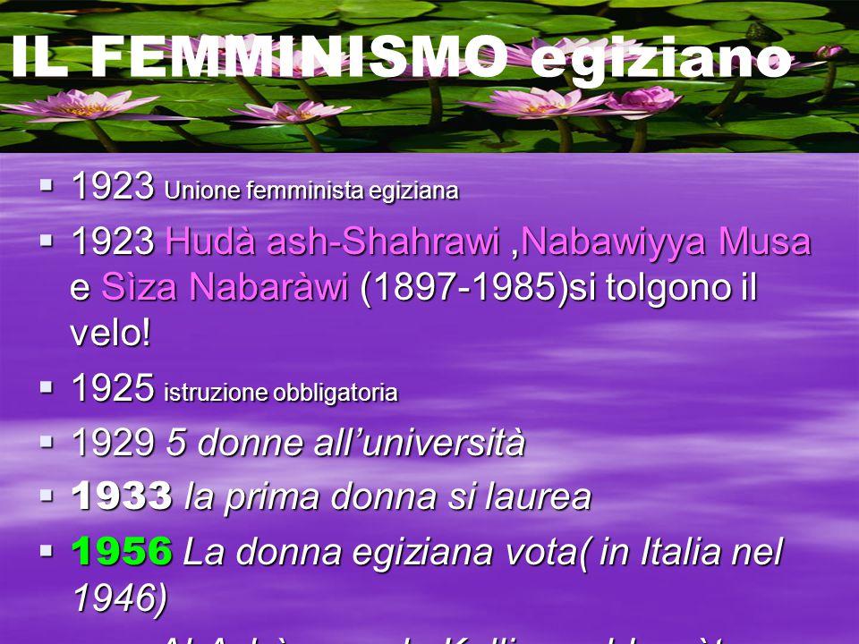  1923 Unione femminista egiziana  1923 Hudà ash-Shahrawi,Nabawiyya Musa e Sìza Nabaràwi (1897-1985)si tolgono il velo!  1925 istruzione obbligatori