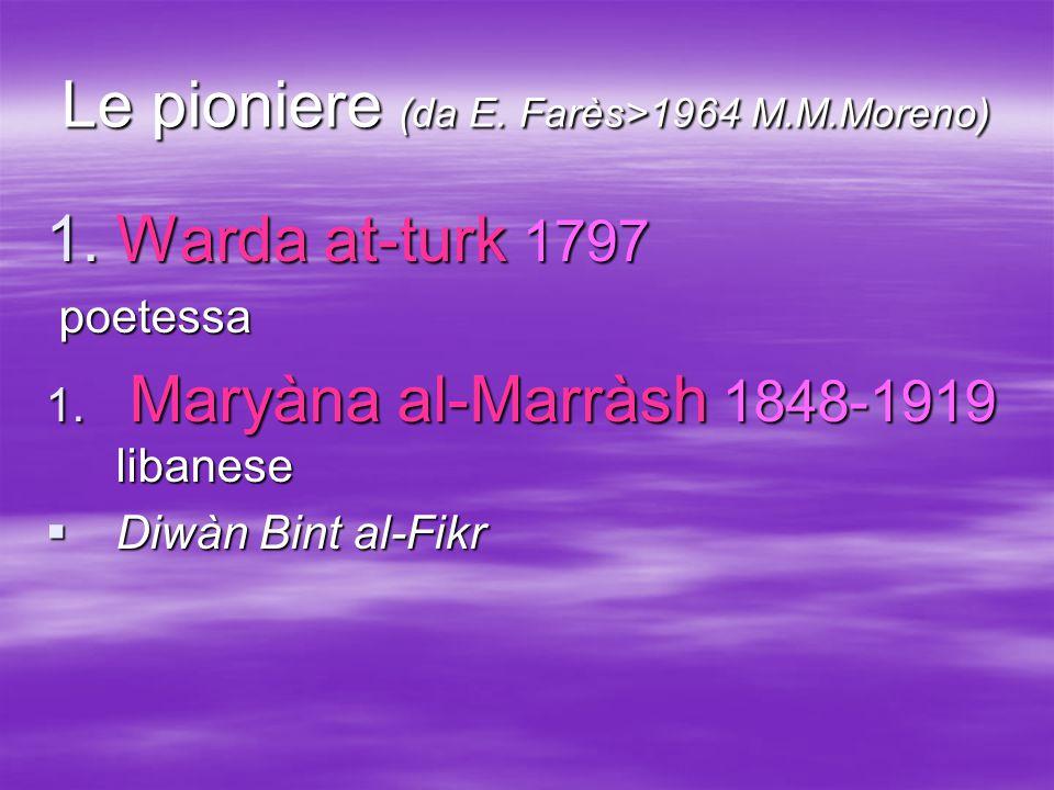 Le pioniere (da E. Farès>1964 M.M.Moreno)  Warda at-turk 1797 poetessa poetessa 1. Maryàna al-Marràsh 1848-1919 libanese  Diwàn Bint al-Fikr