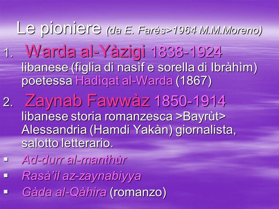 Le pioniere (da E. Farès>1964 M.M.Moreno) 1. Warda al-Yàzigi 1838-1924 libanese (figlia di nasìf e sorella di Ibràhìm) poetessa Hadìqat al-Warda (1867