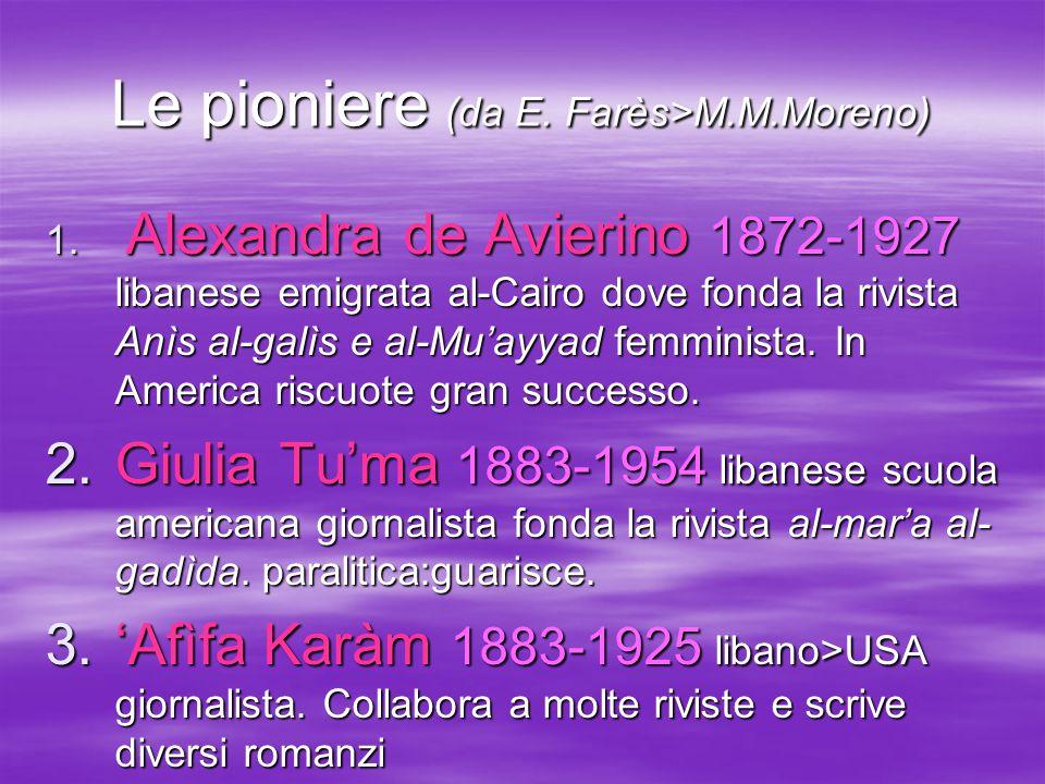 Le pioniere (da E. Farès>M.M.Moreno) 1. Alexandra de Avierino 1872-1927 libanese emigrata al-Cairo dove fonda la rivista Anìs al-galìs e al-Mu'ayyad f