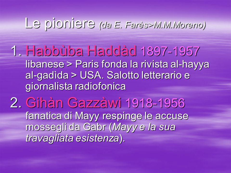 Le pioniere (da E. Farès>M.M.Moreno)  Habbùba Haddàd 1897-1957 libanese > Paris fonda la rivista al-hayya al-gadìda > USA. Salotto letterario e gior