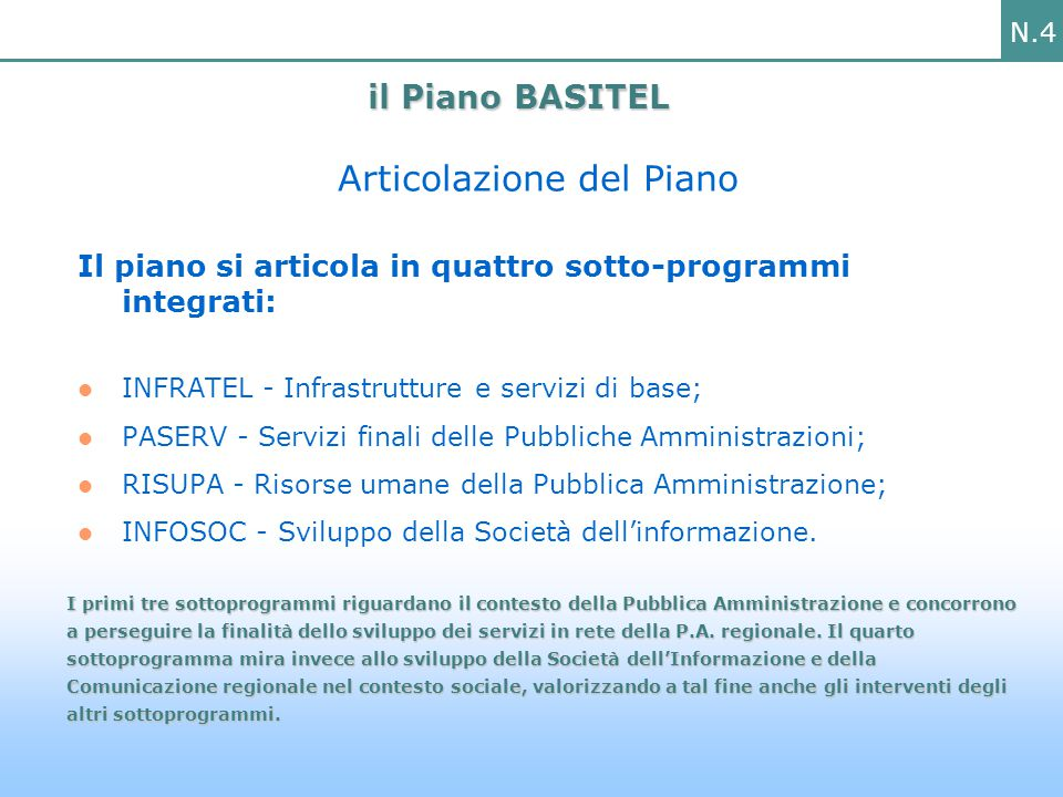 N.4 Articolazione del Piano Il piano si articola in quattro sotto-programmi integrati: INFRATEL - Infrastrutture e servizi di base; PASERV - Servizi finali delle Pubbliche Amministrazioni; RISUPA - Risorse umane della Pubblica Amministrazione; INFOSOC - Sviluppo della Società dell'informazione.