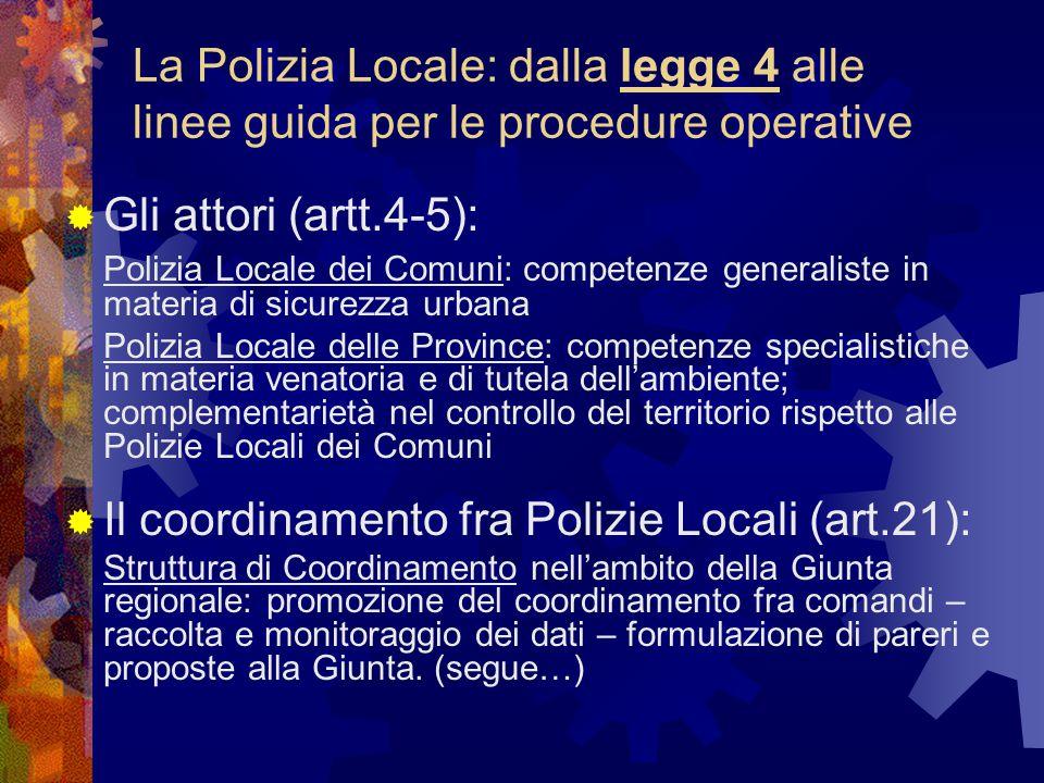 La Polizia Locale: dalla legge 4 alle linee guida per le procedure operative  Gli attori (artt.4-5): Polizia Locale dei Comuni: competenze generaliste in materia di sicurezza urbana Polizia Locale delle Province: competenze specialistiche in materia venatoria e di tutela dell'ambiente; complementarietà nel controllo del territorio rispetto alle Polizie Locali dei Comuni  Il coordinamento fra Polizie Locali (art.21): Struttura di Coordinamento nell'ambito della Giunta regionale: promozione del coordinamento fra comandi – raccolta e monitoraggio dei dati – formulazione di pareri e proposte alla Giunta.