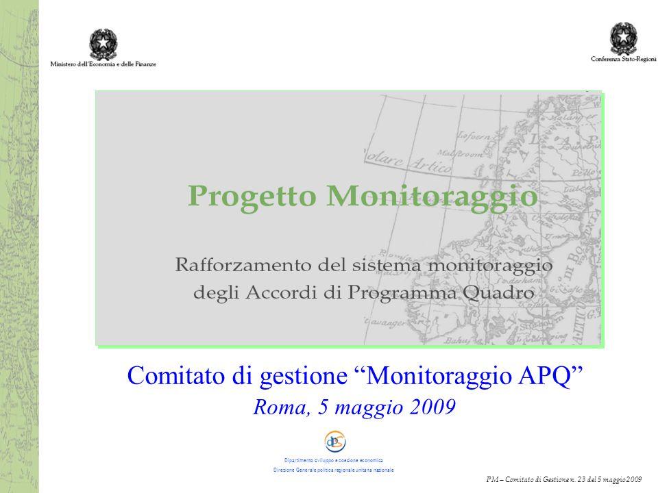 Dipartimento sviluppo coesione economica DGPRUN Comitato di gestione Monitoraggio APQ Roma, 5 maggio 2009 PM – Comitato di Gestione n.