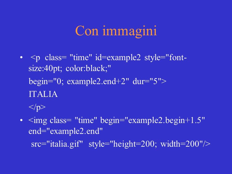 Con immagini <p class= time id=example2 style= font- size:40pt; color:black; begin= 0; example2.end+2 dur= 5 > ITALIA <img class= time begin= example2.begin+1.5 end= example2.end src= italia.gif style= height=200; width=200 />