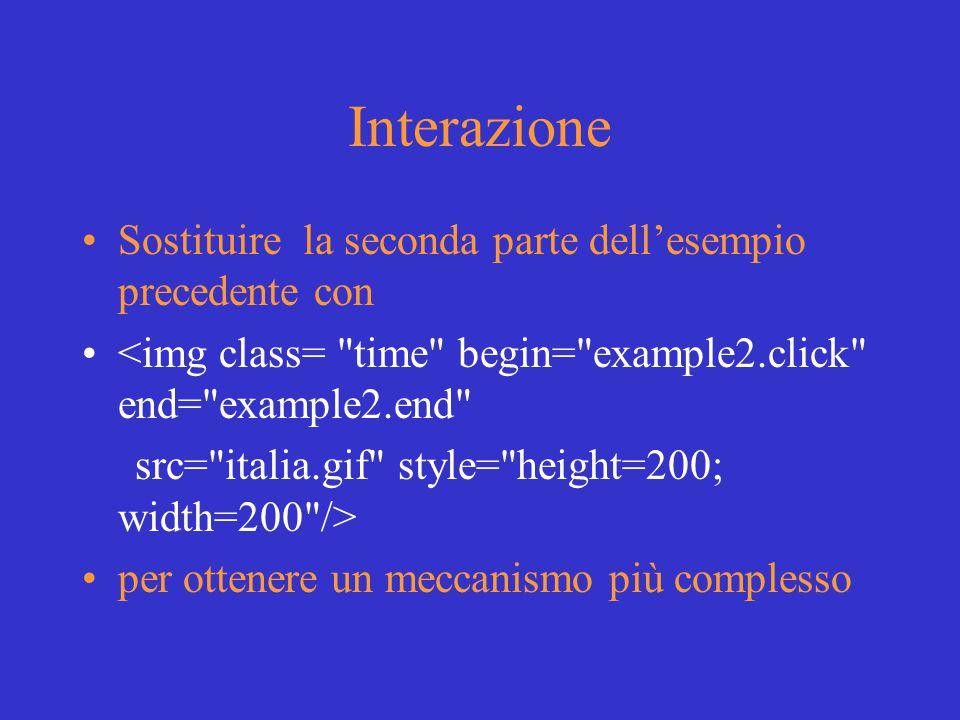 Interazione Sostituire la seconda parte dell'esempio precedente con <img class= time begin= example2.click end= example2.end src= italia.gif style= height=200; width=200 /> per ottenere un meccanismo più complesso