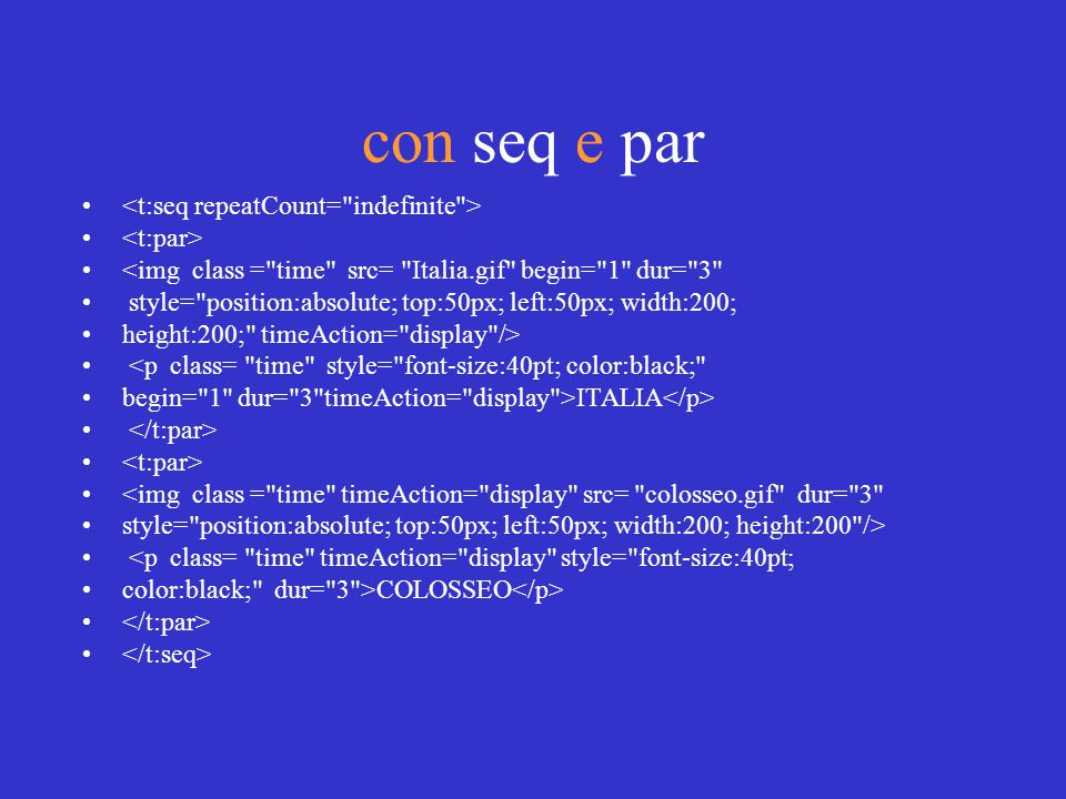 con seq e par <img class = time src= Italia.gif begin= 1 dur= 3 style= position:absolute; top:50px; left:50px; width:200; height:200; timeAction= display /> <p class= time style= font-size:40pt; color:black; begin= 1 dur= 3 timeAction= display >ITALIA <img class = time timeAction= display src= colosseo.gif dur= 3 style= position:absolute; top:50px; left:50px; width:200; height:200 /> <p class= time timeAction= display style= font-size:40pt; color:black; dur= 3 >COLOSSEO