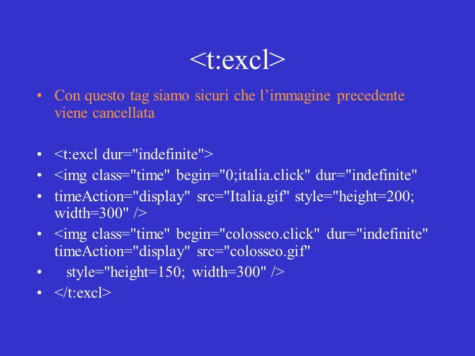 Con questo tag siamo sicuri che l'immagine precedente viene cancellata <img class= time begin= 0;italia.click dur= indefinite timeAction= display src= Italia.gif style= height=200; width=300 /> <img class= time begin= colosseo.click dur= indefinite timeAction= display src= colosseo.gif style= height=150; width=300 />
