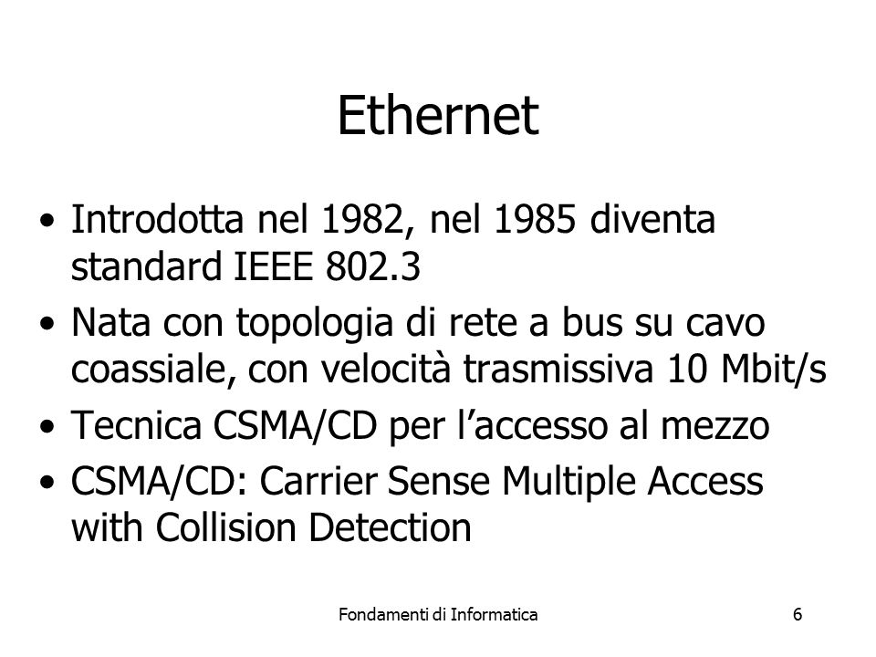 Fondamenti di Informatica6 Ethernet Introdotta nel 1982, nel 1985 diventa standard IEEE 802.3 Nata con topologia di rete a bus su cavo coassiale, con velocità trasmissiva 10 Mbit/s Tecnica CSMA/CD per l'accesso al mezzo CSMA/CD: Carrier Sense Multiple Access with Collision Detection
