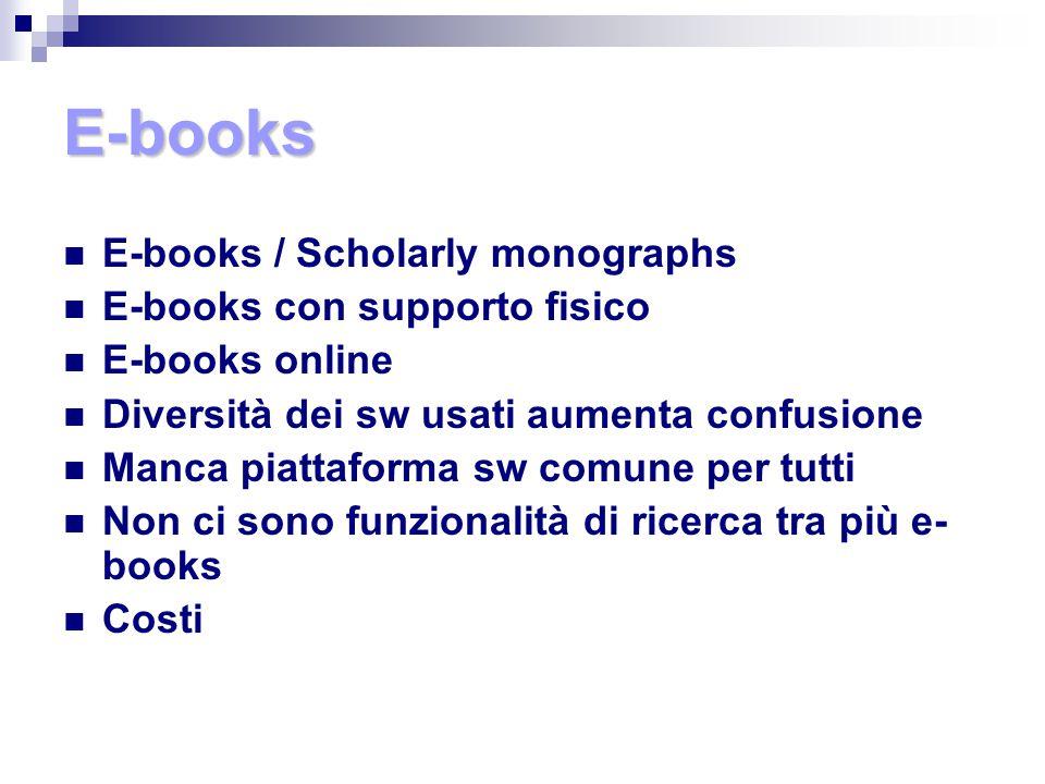 E-books E-books / Scholarly monographs E-books con supporto fisico E-books online Diversità dei sw usati aumenta confusione Manca piattaforma sw comune per tutti Non ci sono funzionalità di ricerca tra più e- books Costi