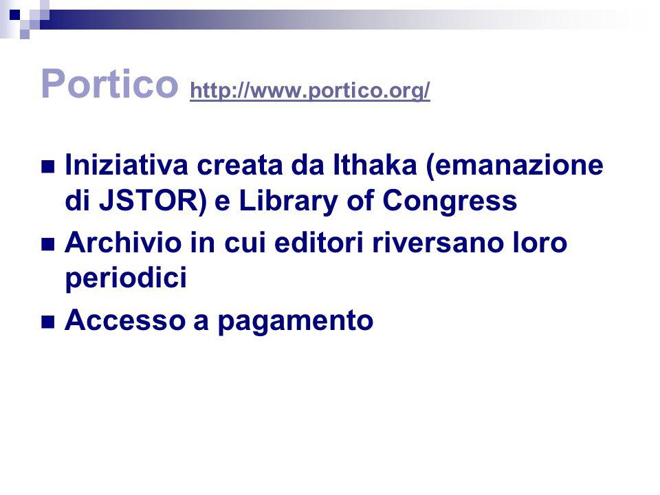 Portico http://www.portico.org/ http://www.portico.org/ Iniziativa creata da Ithaka (emanazione di JSTOR) e Library of Congress Archivio in cui editori riversano loro periodici Accesso a pagamento