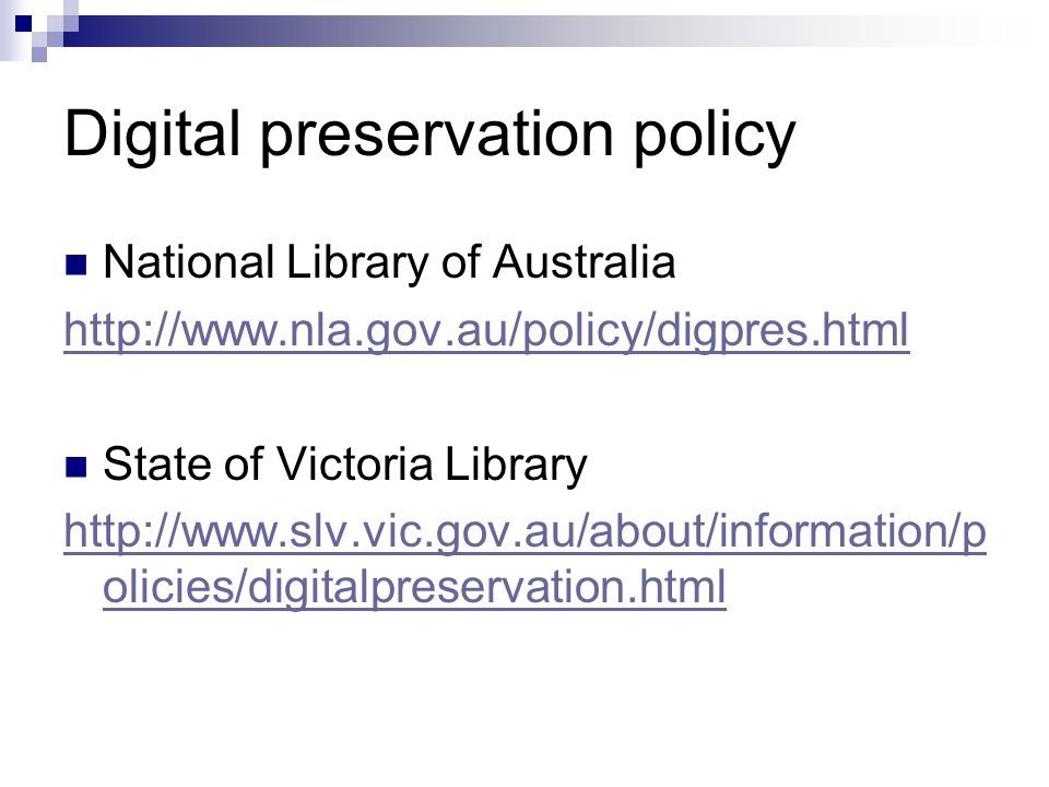 Digital preservation policy National Library of Australia http://www.nla.gov.au/policy/digpres.html State of Victoria Library http://www.slv.vic.gov.a