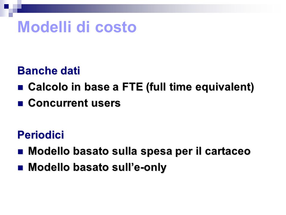 Modelli di costo Banche dati Calcolo in base a FTE (full time equivalent) Calcolo in base a FTE (full time equivalent) Concurrent users Concurrent usersPeriodici Modello basato sulla spesa per il cartaceo Modello basato sulla spesa per il cartaceo Modello basato sull'e-only Modello basato sull'e-only