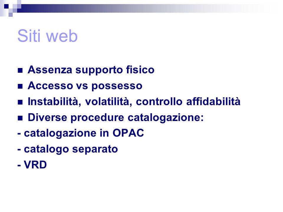 Siti web Assenza supporto fisico Accesso vs possesso Instabilità, volatilità, controllo affidabilità Diverse procedure catalogazione: - catalogazione in OPAC - catalogo separato - VRD