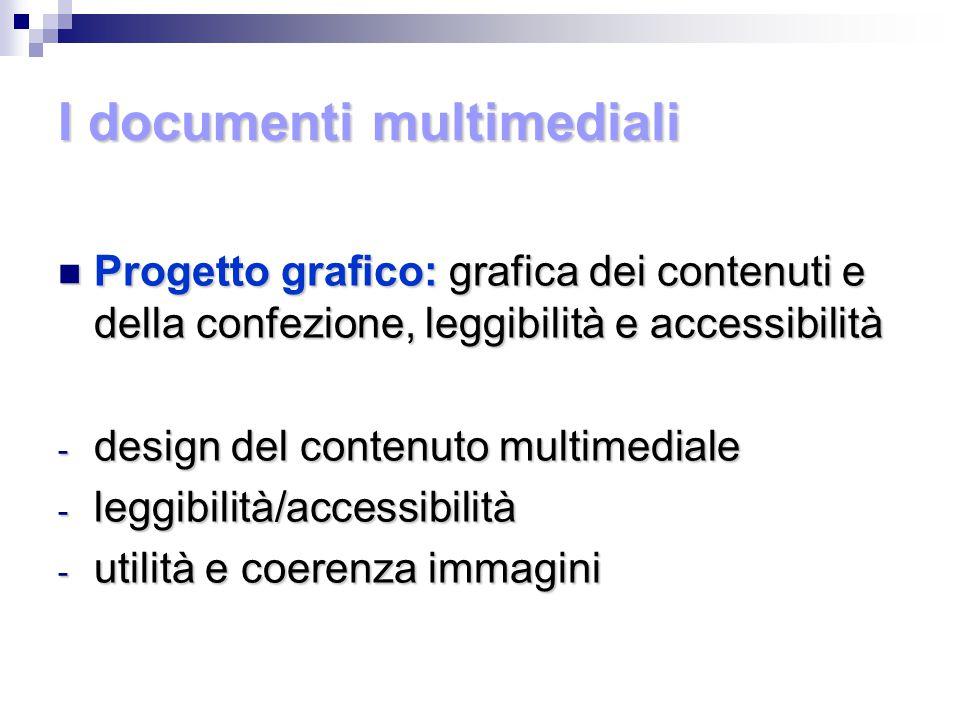 I documenti multimediali Progetto grafico: grafica dei contenuti e della confezione, leggibilità e accessibilità Progetto grafico: grafica dei contenuti e della confezione, leggibilità e accessibilità - design del contenuto multimediale - leggibilità/accessibilità - utilità e coerenza immagini