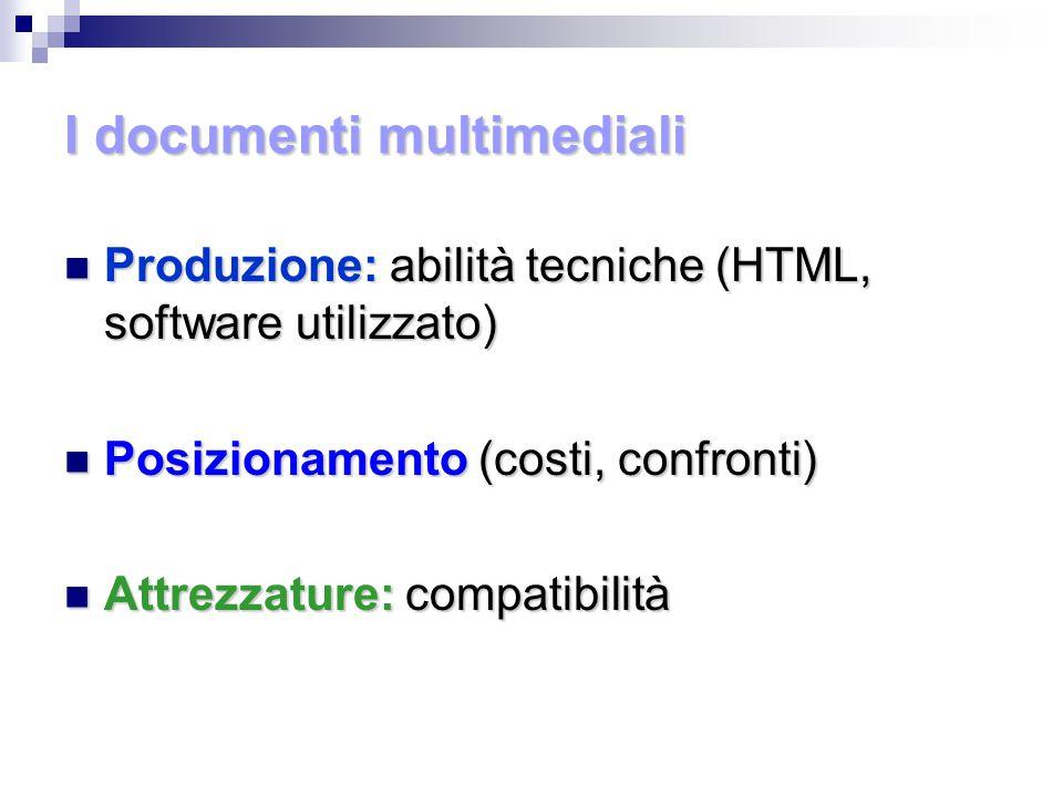 I documenti multimediali Produzione: abilità tecniche (HTML, software utilizzato) Produzione: abilità tecniche (HTML, software utilizzato) Posizionamento (costi, confronti) Posizionamento (costi, confronti) Attrezzature: compatibilità Attrezzature: compatibilità