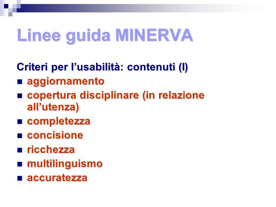 Linee guida MINERVA Criteri per l'usabilità: contenuti (I) aggiornamento aggiornamento copertura disciplinare (in relazione all'utenza) copertura disciplinare (in relazione all'utenza) completezza completezza concisione concisione ricchezza ricchezza multilinguismo multilinguismo accuratezza accuratezza