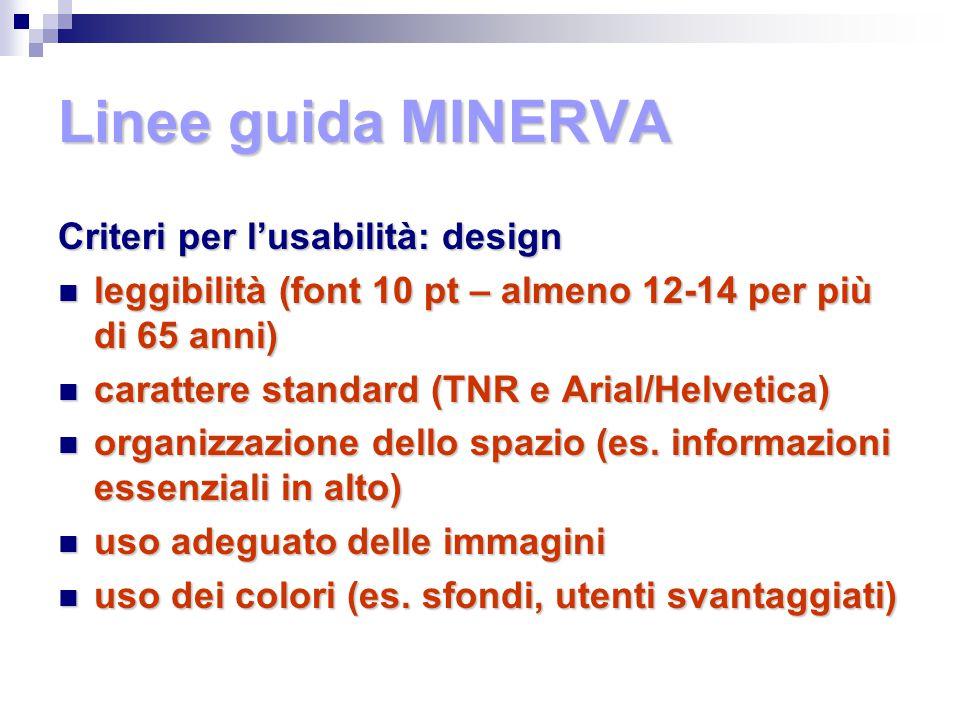 Linee guida MINERVA Criteri per l'usabilità: design leggibilità (font 10 pt – almeno 12-14 per più di 65 anni) leggibilità (font 10 pt – almeno 12-14 per più di 65 anni) carattere standard (TNR e Arial/Helvetica) carattere standard (TNR e Arial/Helvetica) organizzazione dello spazio (es.