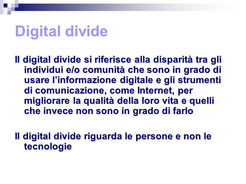 Digital divide Il digital divide si riferisce alla disparità tra gli individui e/o comunità che sono in grado di usare l'informazione digitale e gli strumenti di comunicazione, come Internet, per migliorare la qualità della loro vita e quelli che invece non sono in grado di farlo Il digital divide riguarda le persone e non le tecnologie
