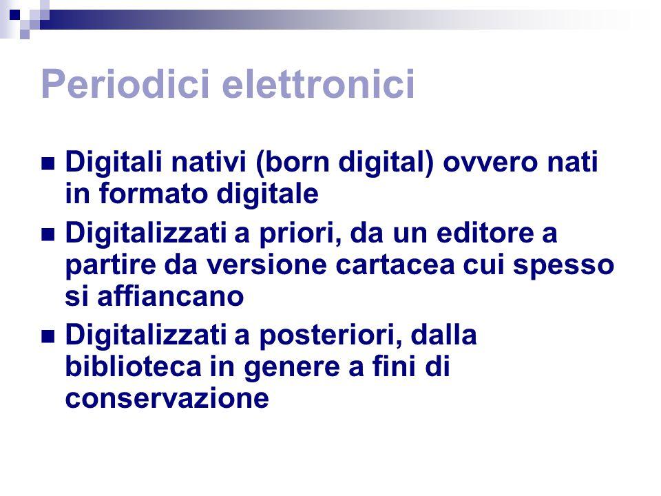 Periodici elettronici Digitali nativi (born digital) ovvero nati in formato digitale Digitalizzati a priori, da un editore a partire da versione cartacea cui spesso si affiancano Digitalizzati a posteriori, dalla biblioteca in genere a fini di conservazione