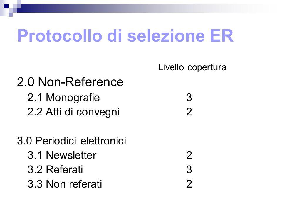 Protocollo di selezione ER Livello copertura 2.0 Non-Reference 2.1 Monografie3 2.2 Atti di convegni2 3.0 Periodici elettronici 3.1 Newsletter2 3.2 Referati3 3.3 Non referati2