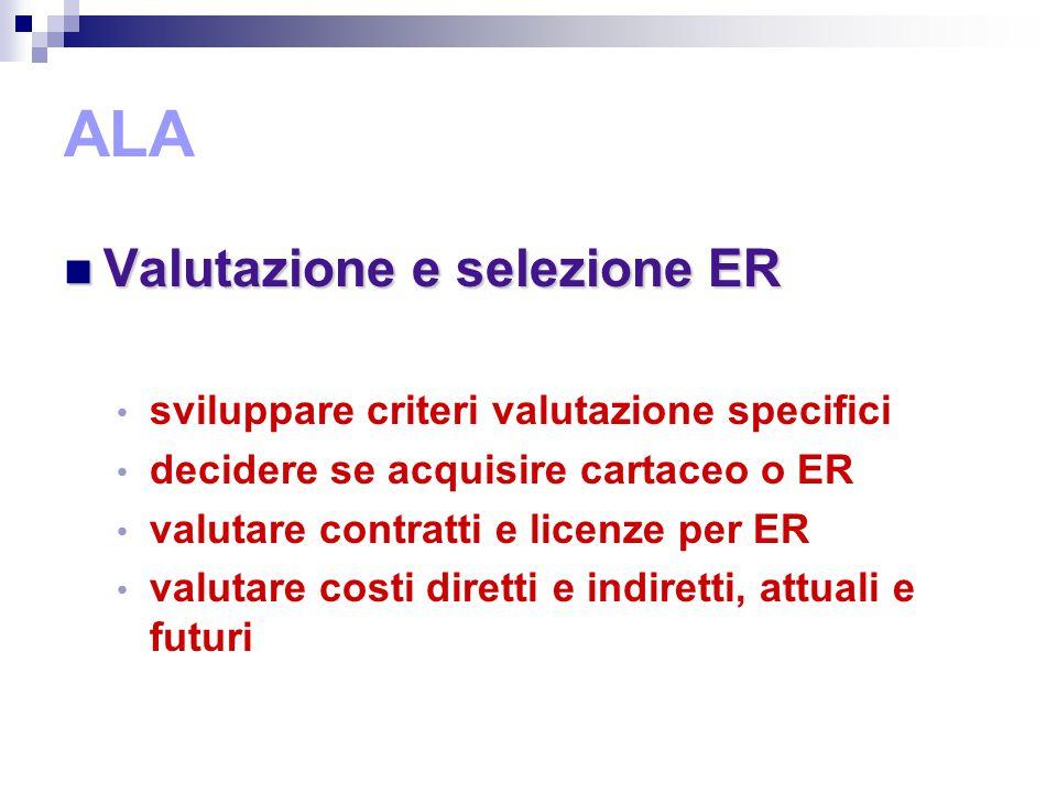 ALA Valutazione e selezione ER Valutazione e selezione ER sviluppare criteri valutazione specifici decidere se acquisire cartaceo o ER valutare contratti e licenze per ER valutare costi diretti e indiretti, attuali e futuri