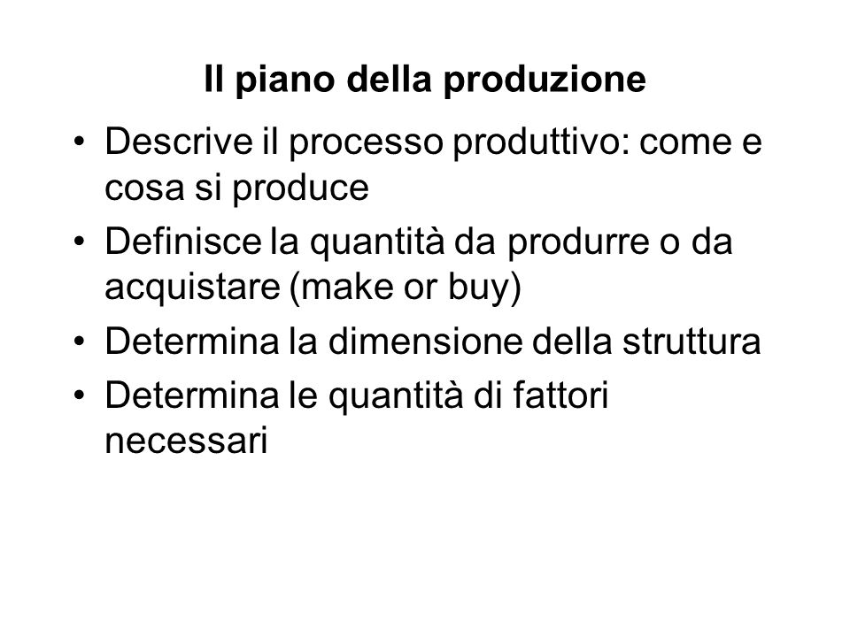 Il piano della produzione Descrive il processo produttivo: come e cosa si produce Definisce la quantità da produrre o da acquistare (make or buy) Determina la dimensione della struttura Determina le quantità di fattori necessari