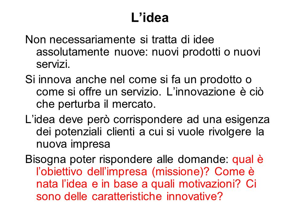 L'idea Non necessariamente si tratta di idee assolutamente nuove: nuovi prodotti o nuovi servizi. Si innova anche nel come si fa un prodotto o come si